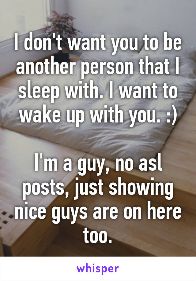 I don't want you to be another person that I sleep with. I want to wake up with you. :)  I'm a guy, no asl posts, just showing nice guys are on here too.