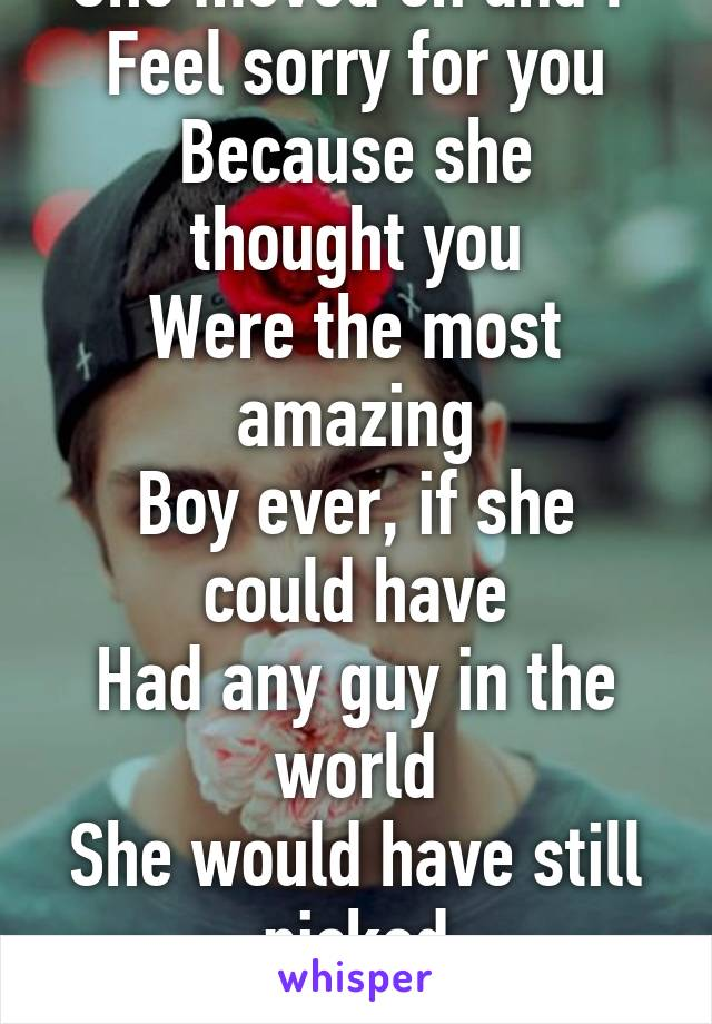 She moved on and I  Feel sorry for you Because she thought you Were the most amazing Boy ever, if she could have Had any guy in the world She would have still picked You