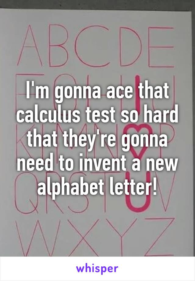 I'm gonna ace that calculus test so hard that they're gonna need to invent a new alphabet letter!