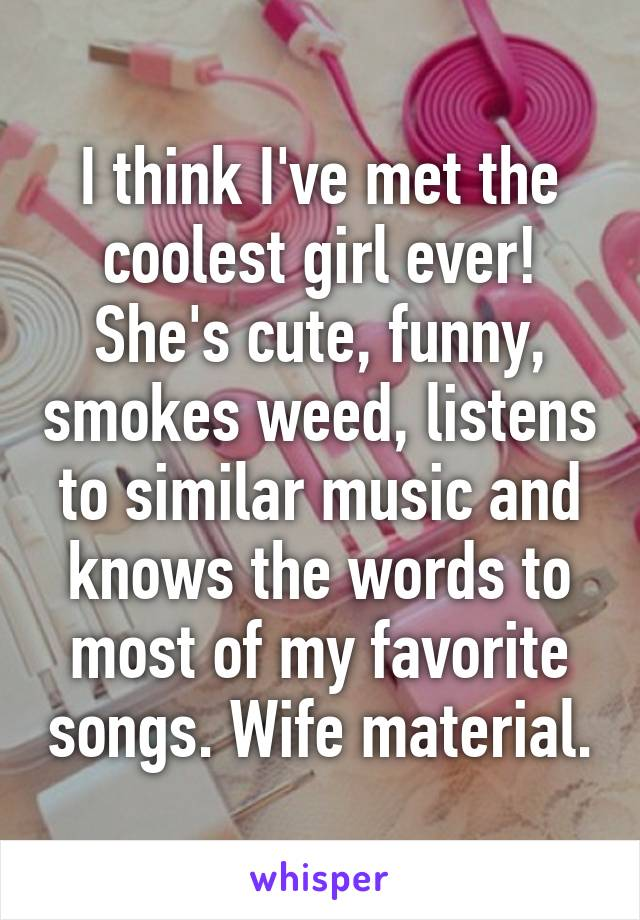 I think I've met the coolest girl ever! She's cute, funny, smokes weed, listens to similar music and knows the words to most of my favorite songs. Wife material.