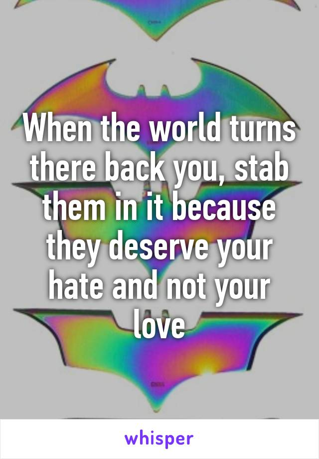 When the world turns there back you, stab them in it because they deserve your hate and not your love