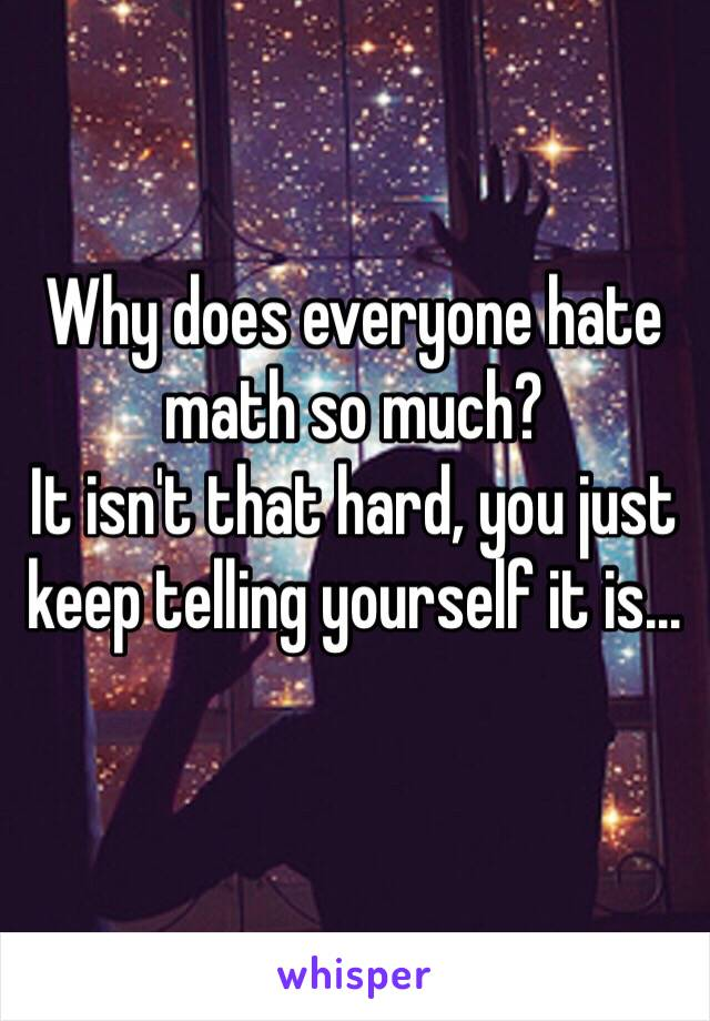Why does everyone hate math so much?  It isn't that hard, you just keep telling yourself it is...
