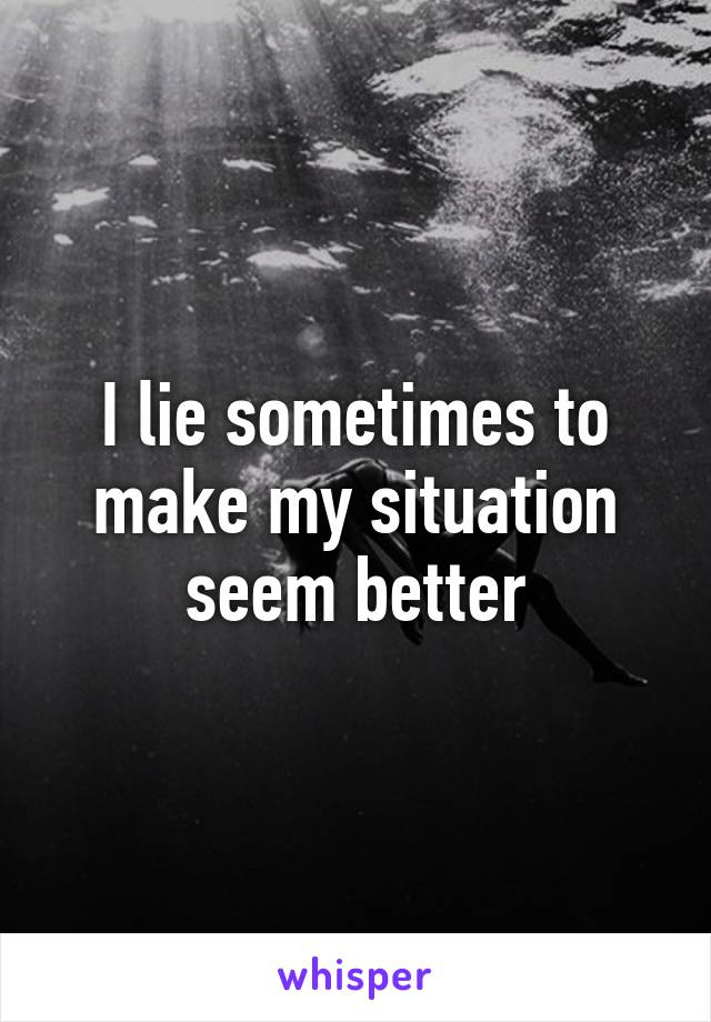 I lie sometimes to make my situation seem better