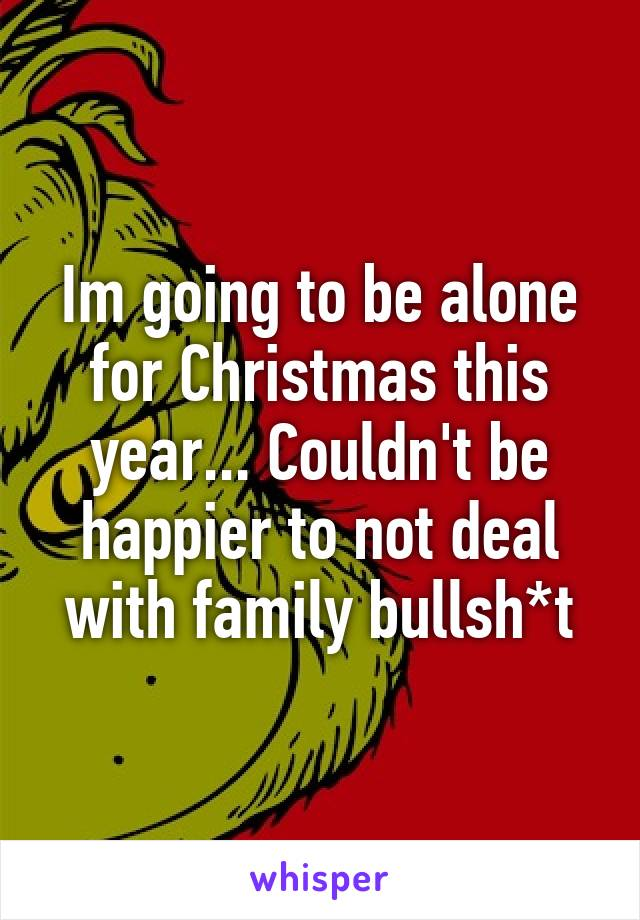 Im going to be alone for Christmas this year... Couldn't be happier to not deal with family bullsh*t