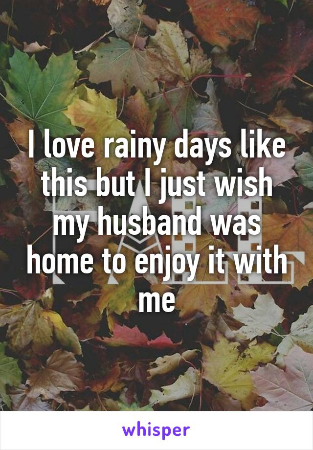 I love rainy days like this but I just wish my husband was home to enjoy it with me