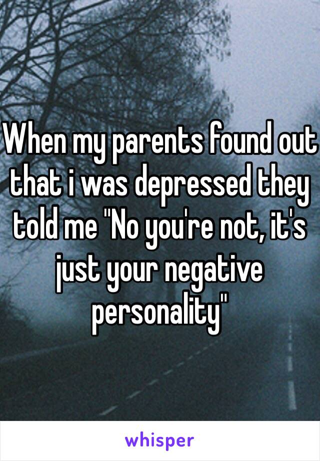 """When my parents found out that i was depressed they told me """"No you're not, it's just your negative personality"""""""