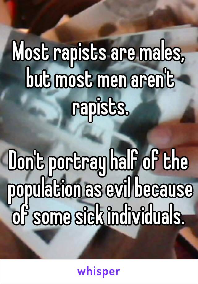 Most rapists are males, but most men aren't rapists.  Don't portray half of the population as evil because of some sick individuals.