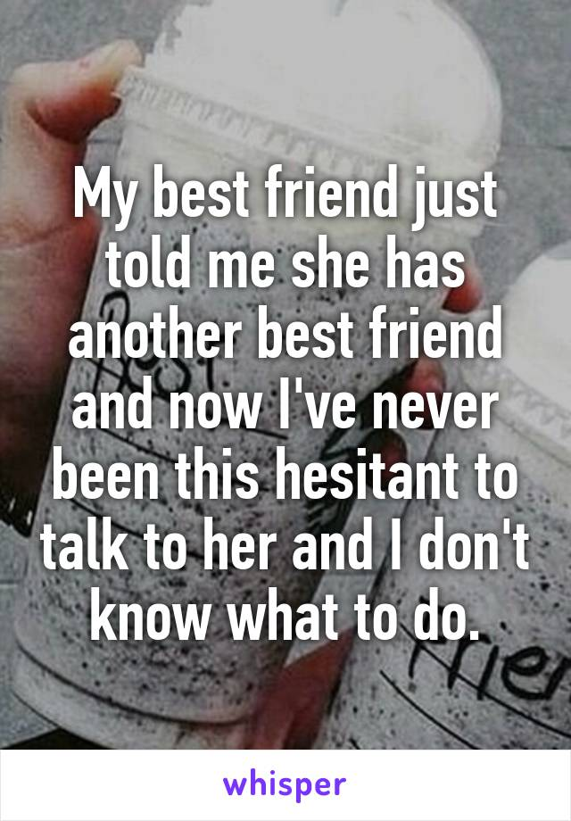 My best friend just told me she has another best friend and now I've never been this hesitant to talk to her and I don't know what to do.