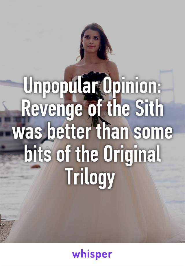 Unpopular Opinion: Revenge of the Sith was better than some bits of the Original Trilogy