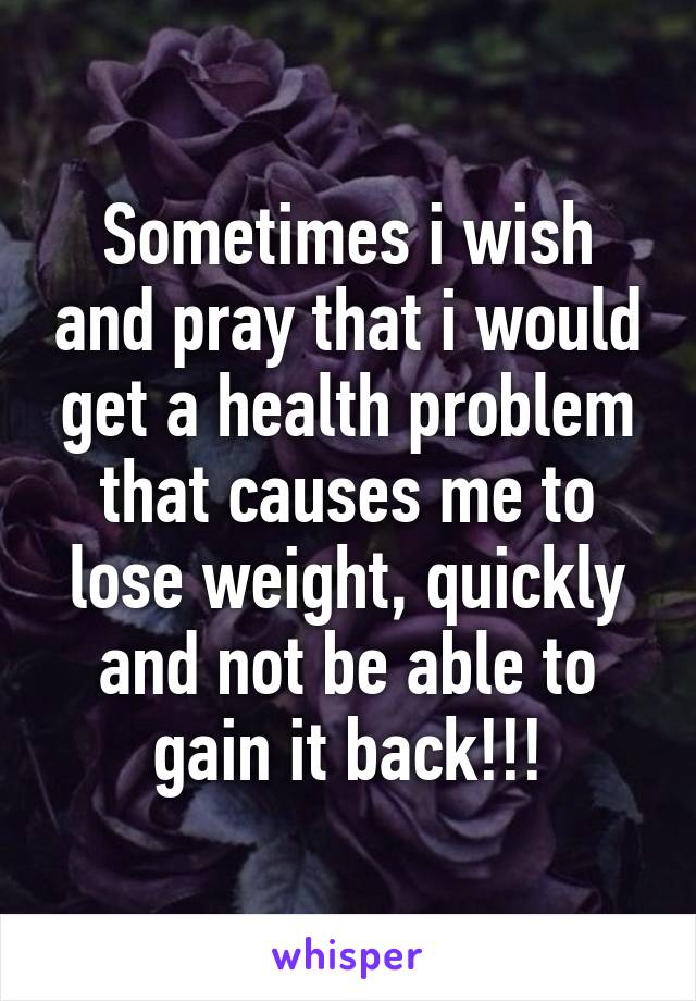 Sometimes i wish and pray that i would get a health problem that causes me to lose weight, quickly and not be able to gain it back!!!