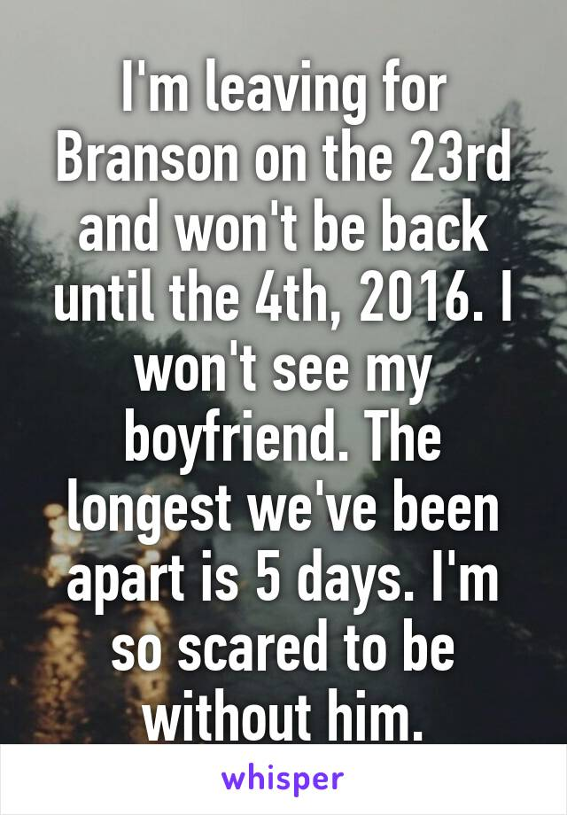 I'm leaving for Branson on the 23rd and won't be back until the 4th, 2016. I won't see my boyfriend. The longest we've been apart is 5 days. I'm so scared to be without him.