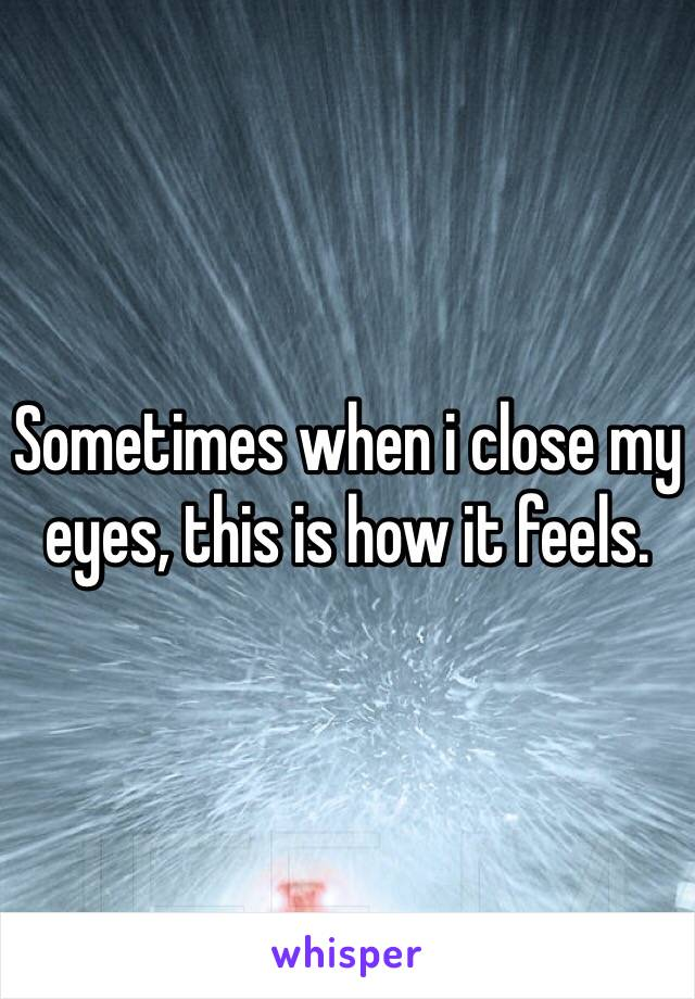 Sometimes when i close my eyes, this is how it feels.