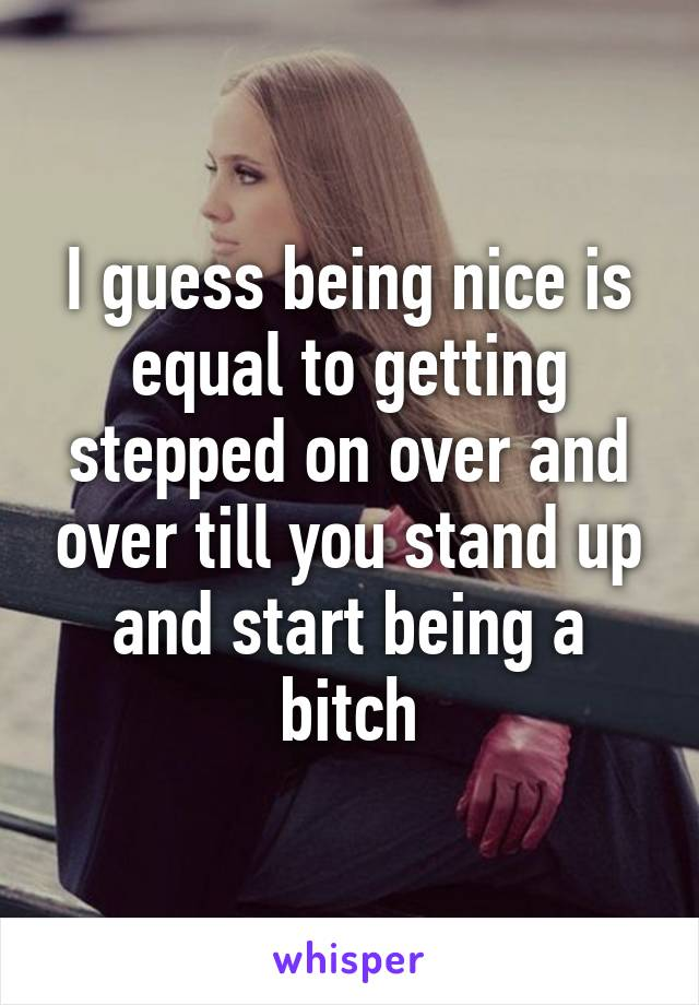 I guess being nice is equal to getting stepped on over and over till you stand up and start being a bitch