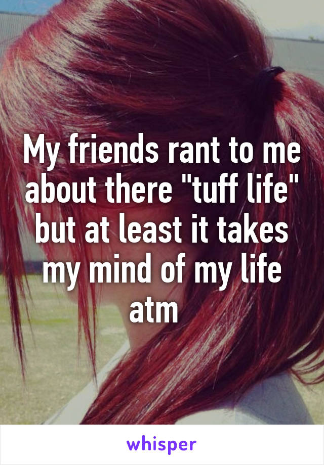 """My friends rant to me about there """"tuff life"""" but at least it takes my mind of my life atm"""