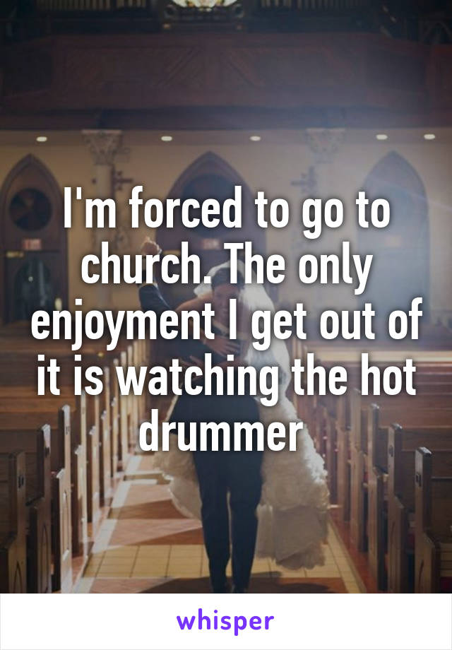 I'm forced to go to church. The only enjoyment I get out of it is watching the hot drummer