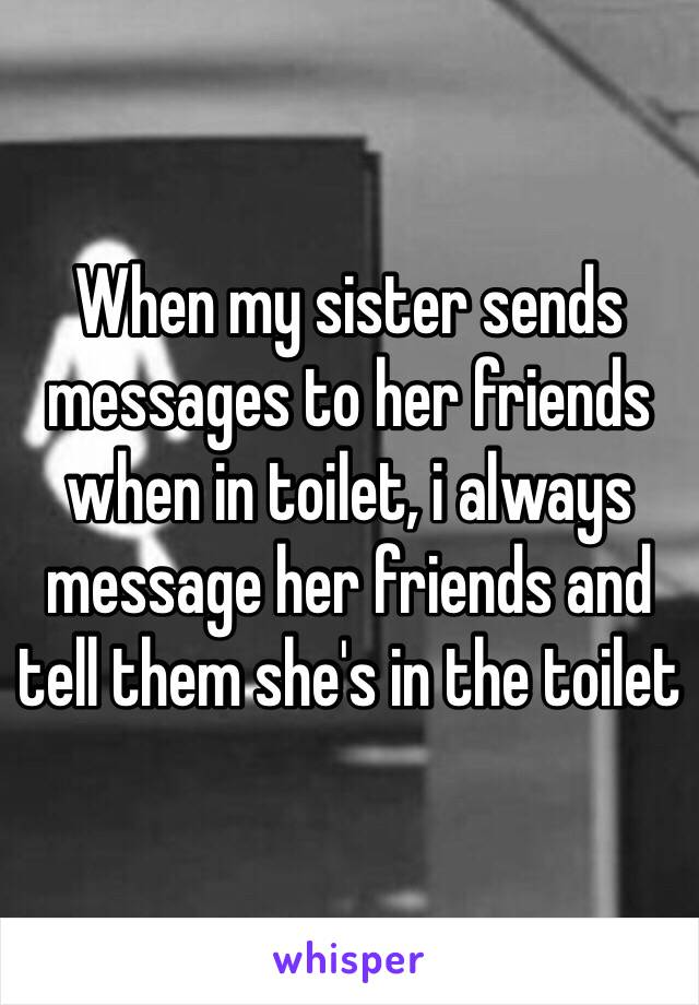 When my sister sends messages to her friends when in toilet, i always message her friends and tell them she's in the toilet