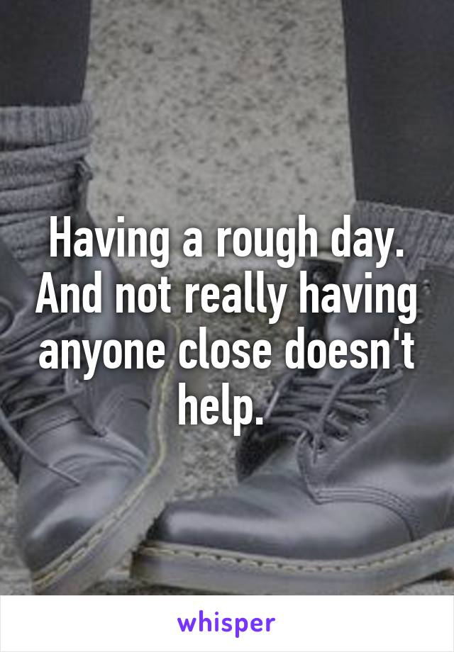 Having a rough day. And not really having anyone close doesn't help.