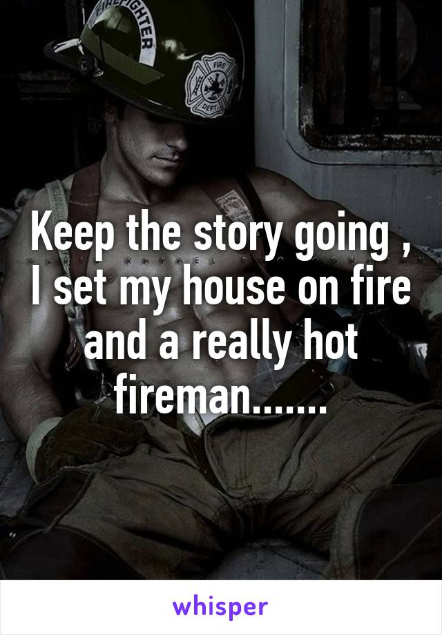 Keep the story going , I set my house on fire and a really hot fireman.......
