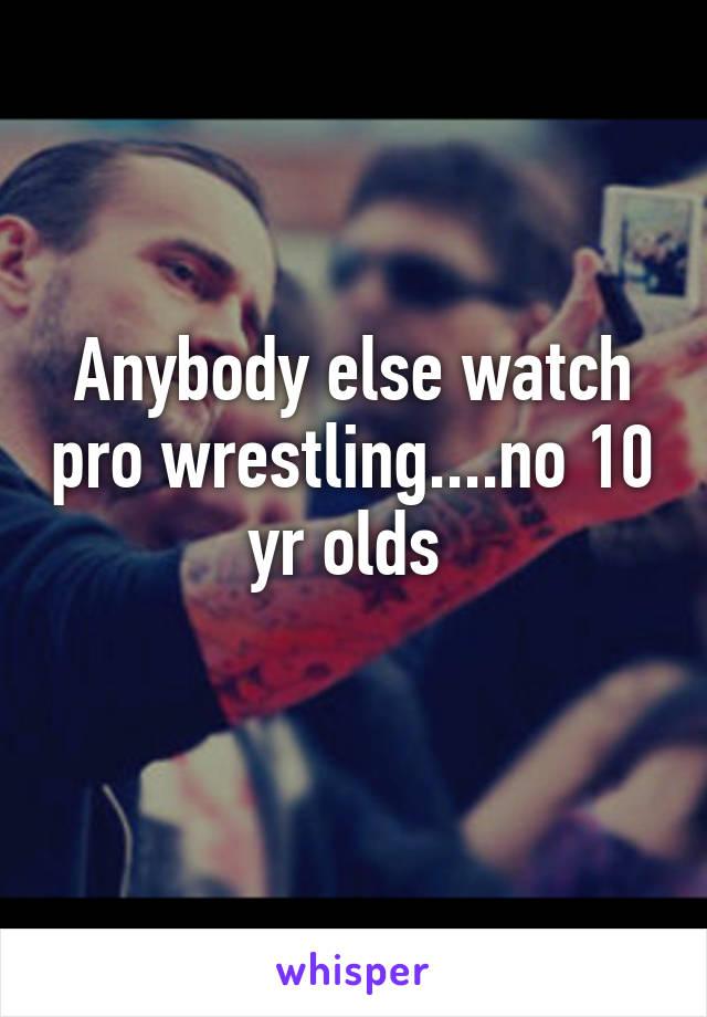 Anybody else watch pro wrestling....no 10 yr olds