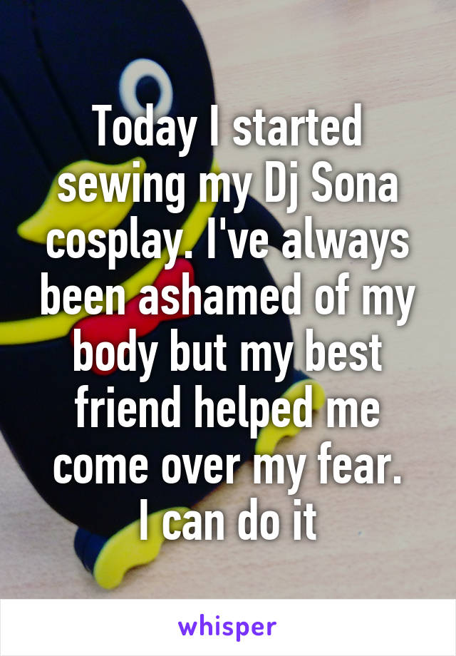 Today I started sewing my Dj Sona cosplay. I've always been ashamed of my body but my best friend helped me come over my fear. I can do it