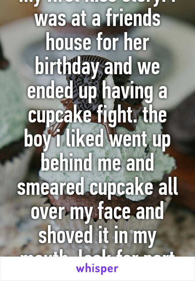 my first kiss story: i was at a friends house for her birthday and we ended up having a cupcake fight. the boy i liked went up behind me and smeared cupcake all over my face and shoved it in my mouth. look for part two below>>>