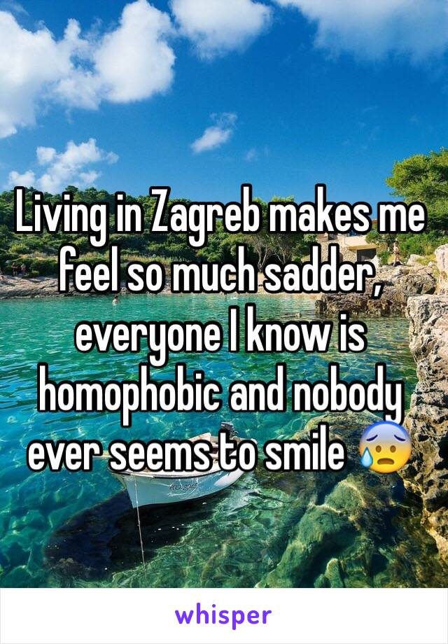 Living in Zagreb makes me feel so much sadder, everyone I know is homophobic and nobody ever seems to smile 😰