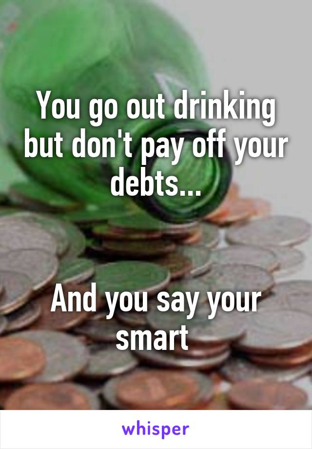 You go out drinking but don't pay off your debts...   And you say your smart
