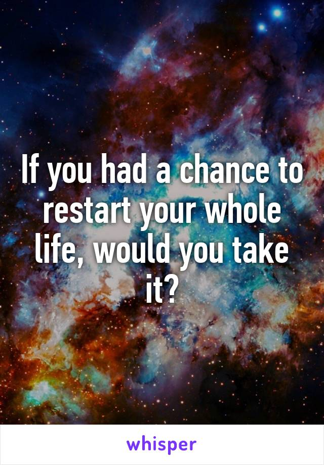 If you had a chance to restart your whole life, would you take it?