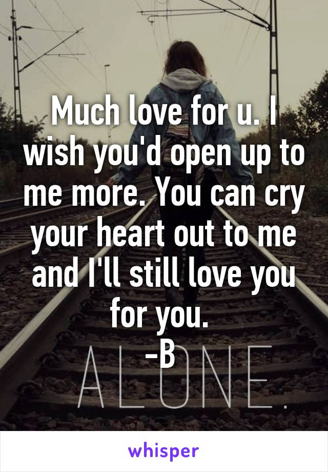 Much love for u. I wish you'd open up to me more. You can cry your heart out to me and I'll still love you for you.  -B