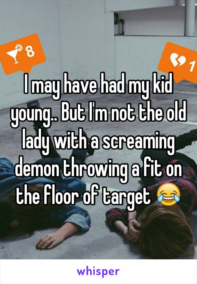I may have had my kid young.. But I'm not the old lady with a screaming demon throwing a fit on the floor of target 😂