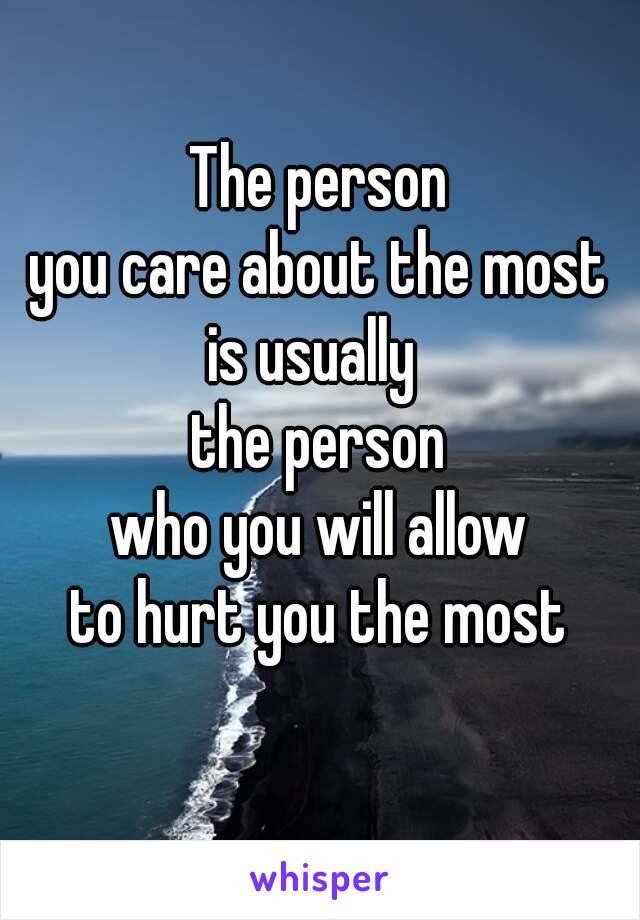 The person you care about the most is usually  the person who you will allow to hurt you the most