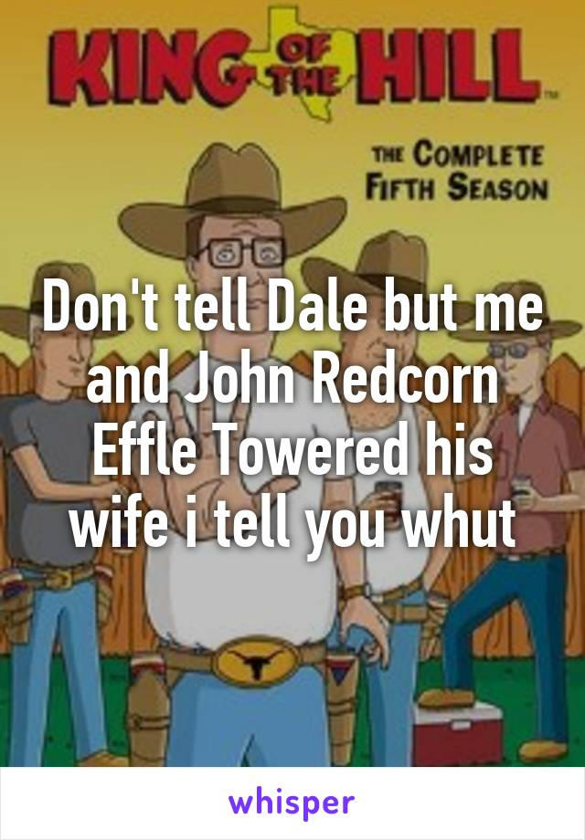 Don't tell Dale but me and John Redcorn Effle Towered his wife i tell you whut