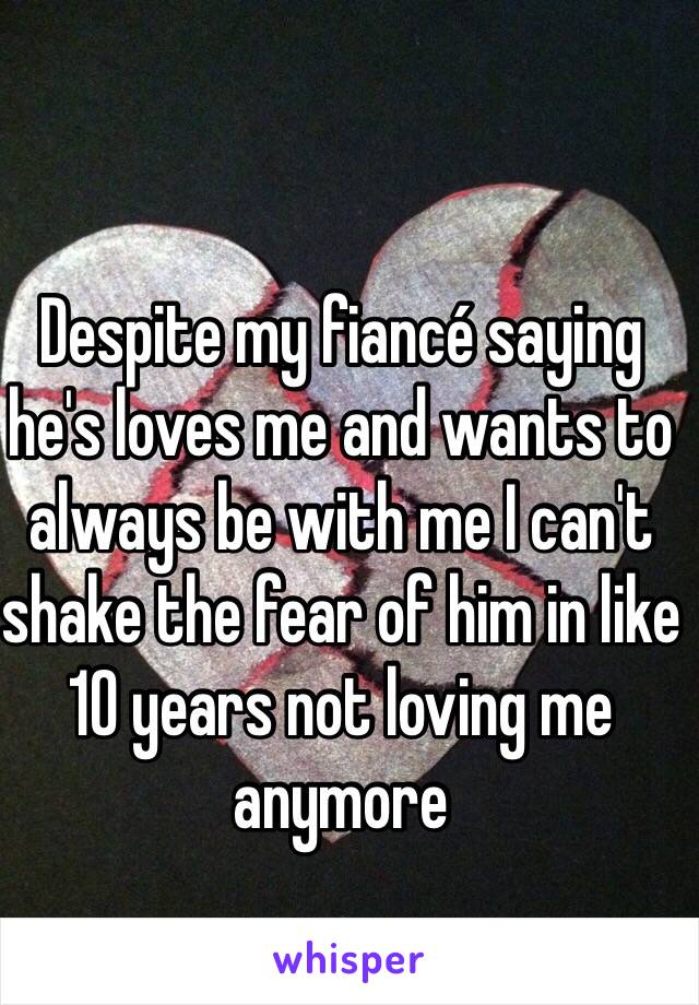 Despite my fiancé saying he's loves me and wants to always be with me I can't shake the fear of him in like 10 years not loving me anymore