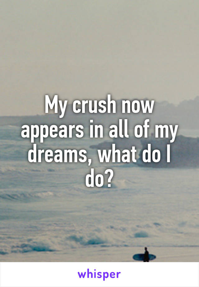 My crush now appears in all of my dreams, what do I do?