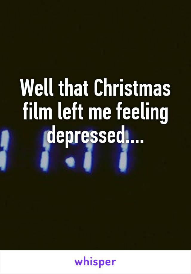 Well that Christmas film left me feeling depressed....
