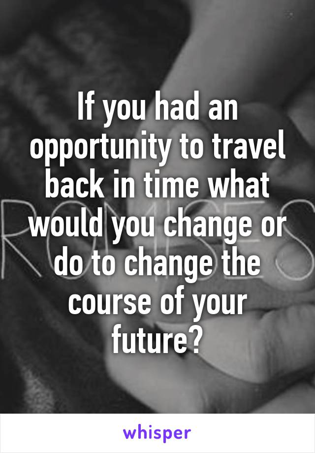 If you had an opportunity to travel back in time what would you change or do to change the course of your future?