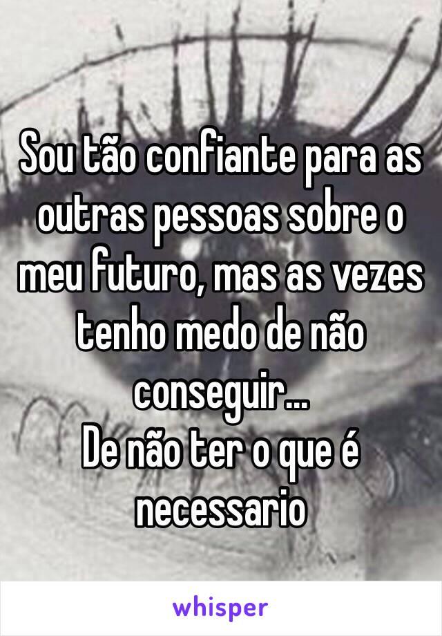 Sou tão confiante para as outras pessoas sobre o meu futuro, mas as vezes tenho medo de não conseguir... De não ter o que é necessario
