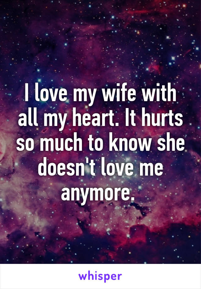 I love my wife with all my heart. It hurts so much to know she doesn't love me anymore.