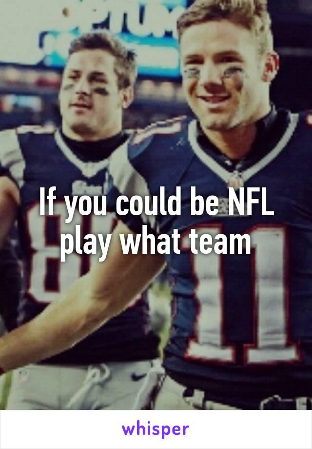 If you could be NFL play what team