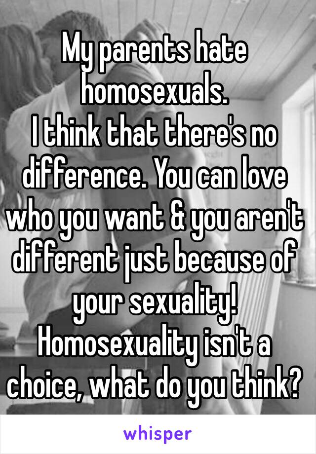 My parents hate homosexuals.  I think that there's no difference. You can love who you want & you aren't different just because of your sexuality!  Homosexuality isn't a choice, what do you think?