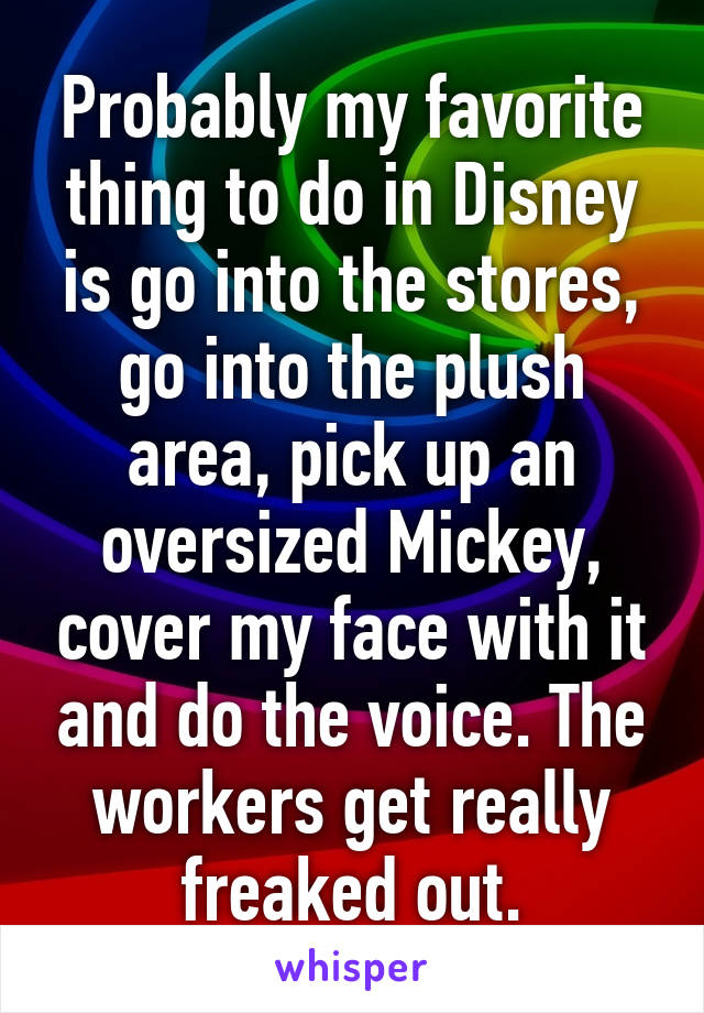 Probably my favorite thing to do in Disney is go into the stores, go into the plush area, pick up an oversized Mickey, cover my face with it and do the voice. The workers get really freaked out.