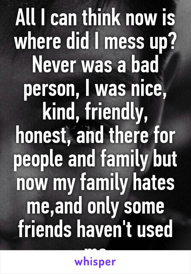 All I can think now is where did I mess up? Never was a bad person, I was nice, kind, friendly, honest, and there for people and family but now my family hates me,and only some friends haven't used me