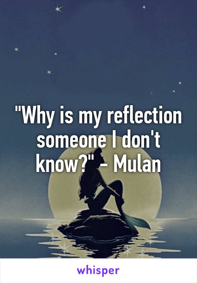 """""""Why is my reflection someone I don't know?"""" - Mulan"""