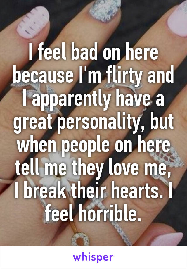 I feel bad on here because I'm flirty and I apparently have a great personality, but when people on here tell me they love me, I break their hearts. I feel horrible.