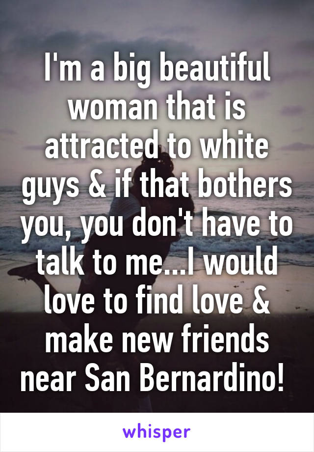 I'm a big beautiful woman that is attracted to white guys & if that bothers you, you don't have to talk to me...I would love to find love & make new friends near San Bernardino!