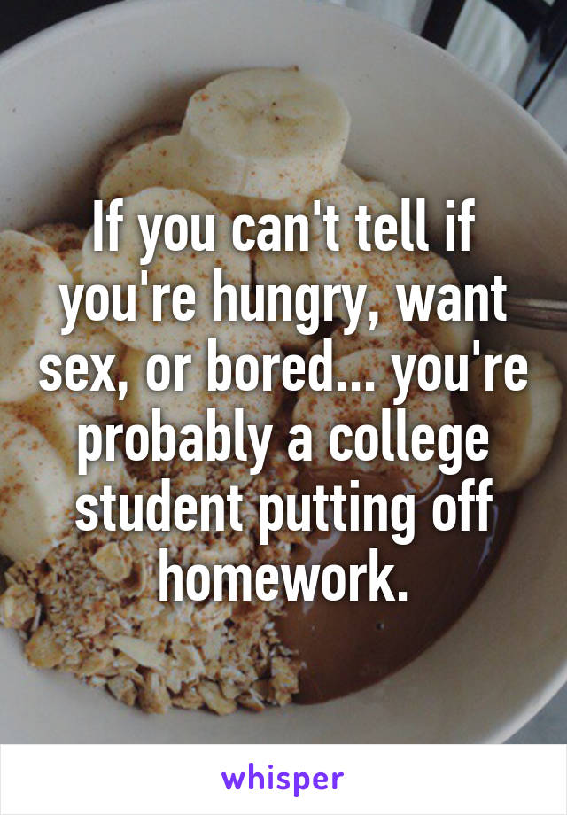 If you can't tell if you're hungry, want sex, or bored... you're probably a college student putting off homework.