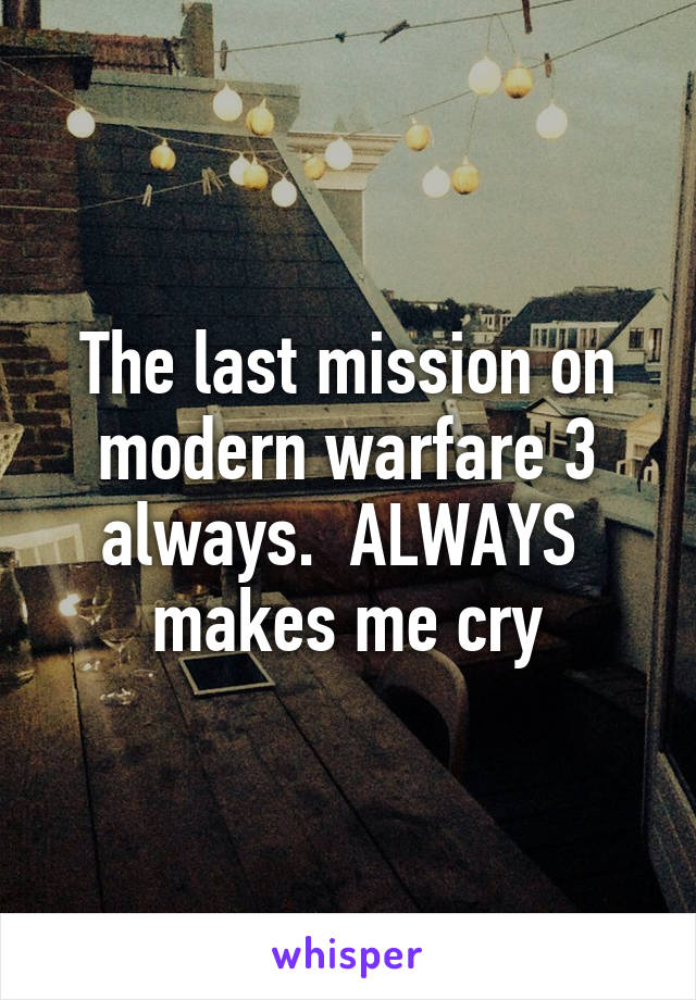 The last mission on modern warfare 3 always.  ALWAYS  makes me cry