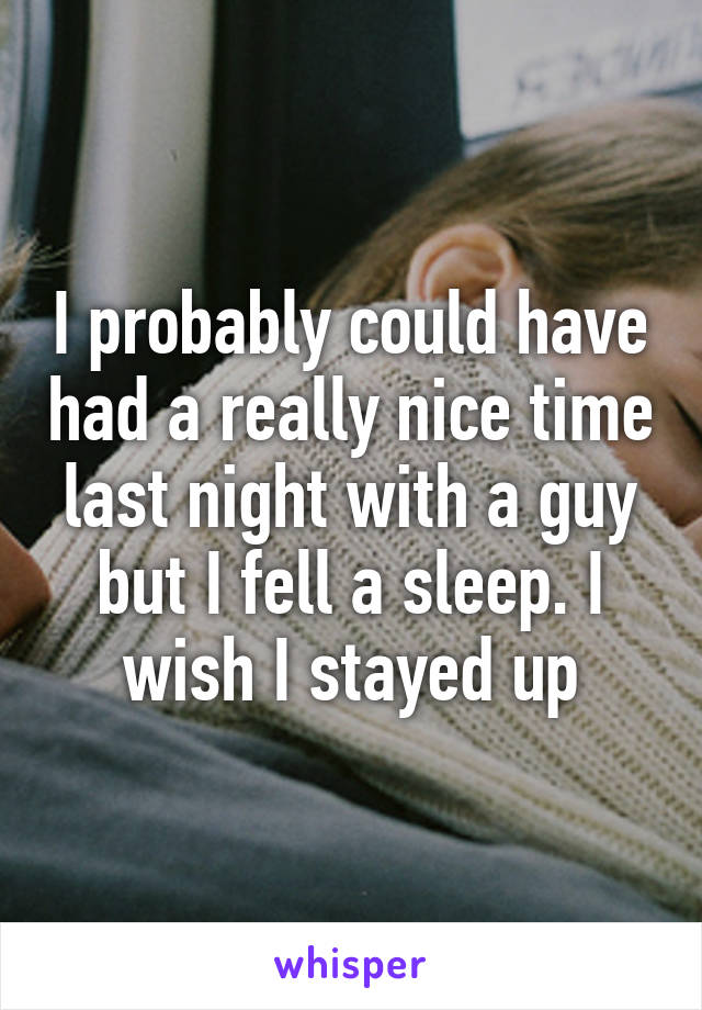 I probably could have had a really nice time last night with a guy but I fell a sleep. I wish I stayed up