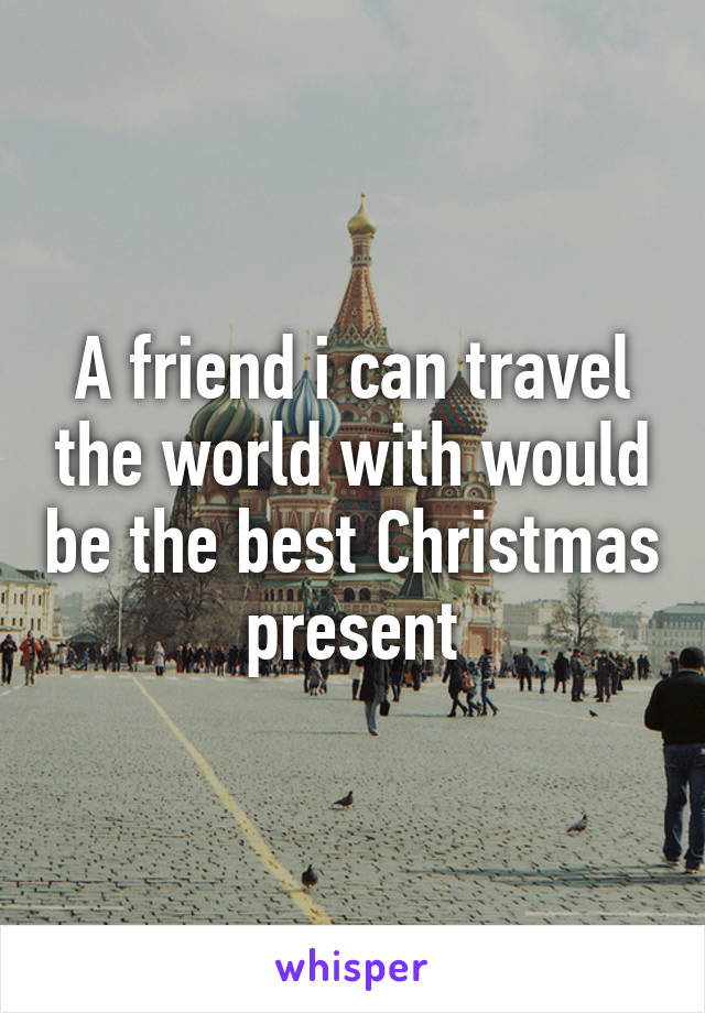 A friend i can travel the world with would be the best Christmas present