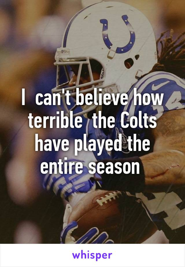 I  can't believe how terrible  the Colts have played the entire season